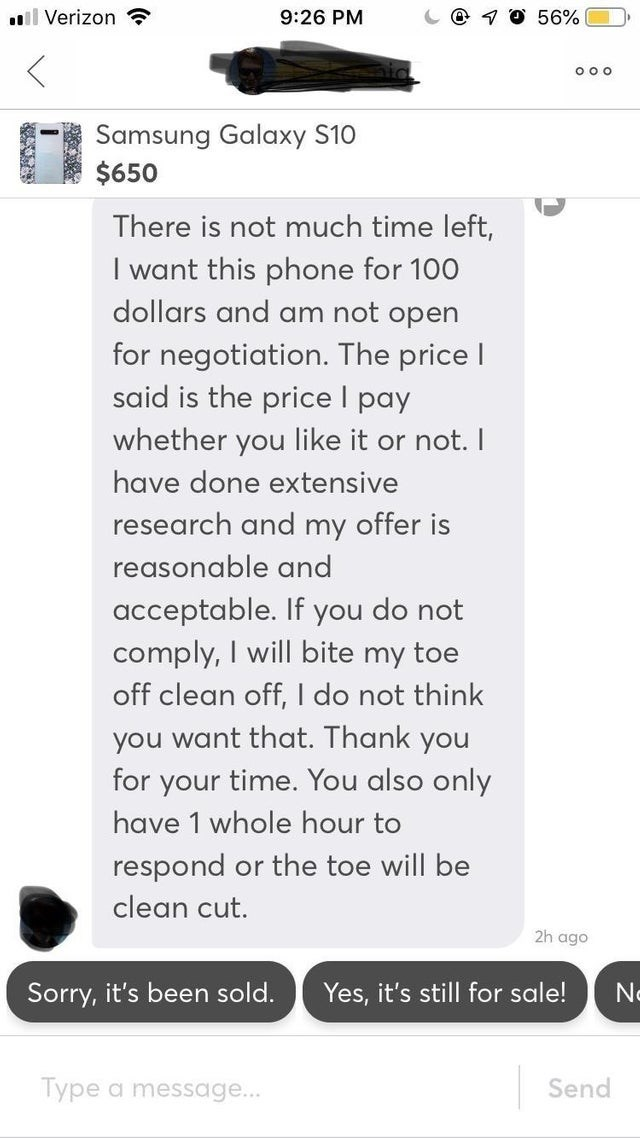 Text - ll Verizon 56% 9:26 PM O o o Samsung Galaxy S10 $650 There is not much time left, I want this phone for 100 dollars and am not open for negotiation. The price l said is the price I pay whether you like it or not. I have done extensive research and my offer is reasonable and acceptable. If you do not comply, I will bite my toe off clean off, I do not think you want that. Thank you for your time. You also only have 1 whole hour to respond or the toe will be clean cut. 2h ago N Yes, it's sti