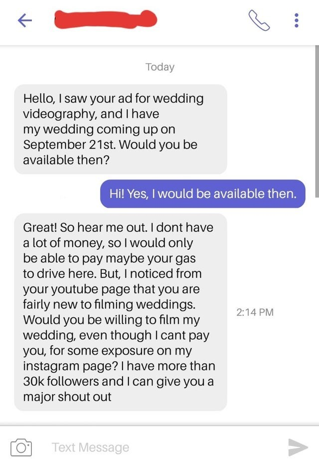 Text - Today Hello, I saw your ad for wedding videography, and I have my wedding coming up on September 21st. Would you be available then? Hi! Yes, I would be available then. Great! So hear me out. I dont have a lot of money, so I would only be able to pay maybe your gas to drive here. But, I noticed from your youtube page that you are fairly new to filming weddings. Would you be willing to film my wedding, even though I cant pay you, for some exposure on my instagram page? I have more than 30k