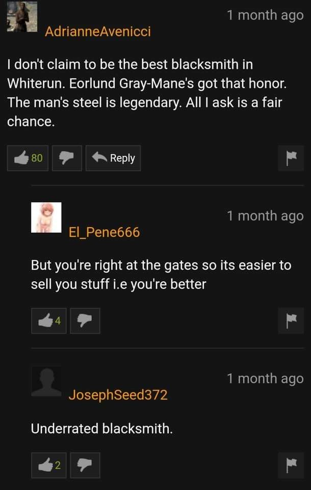 "Meme - ""I don't claim to be the best blacksmith in Whiterun. Eorlund Gray-Mane's got that honor. The man's steel is legendary. All I ask is a fair chance. Reply 80 1 month ago El_Pene666 But you're right at the gates so its easier to sell you stuff i.e you're better 4 1 month ago JosephSeed372 Underrated blacksmith"""
