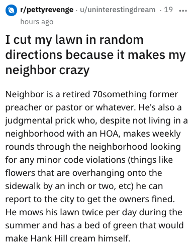 Text - r/pettyrevenge u/uninterestingdream 19 hours ago I cut my lawn in random directions because it makes my neighbor crazy Neighbor is a retired 70something former preacher or pastor or whatever. He's also a judgmental prick who, despite not living in a neighborhood with an HOA, makes weekly rounds through the neighborhood looking for any minor code violations (things like flowers that are overhanging onto the sidewalk by an inch or two, etc) he can report to the city to get the owners fined.