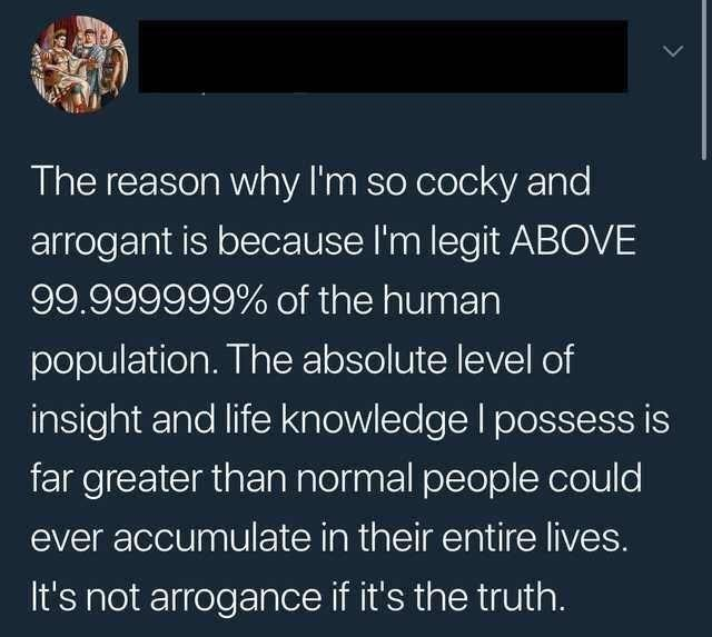 Text - The reason why I'm so cocky and arrogant is because I'm legit ABOVE 99.999999% of the human population. The absolute level of insight and life knowledge I possess is far greater than normal people could ever accumulate in their entire lives. It's not arrogance if it's the truth