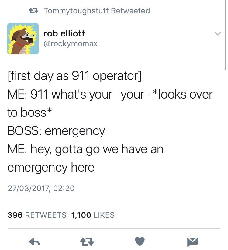 Text - tTommytoughstuff Retweeted rob elliott @rockymomax [first day as 911 operator] ME: 911 what's your- your- *looks over to boss BOSS: emergency ME: hey, gotta go we have an emergency here 27/03/2017, 02:20 396 RETWEETS 1,100 LIKES