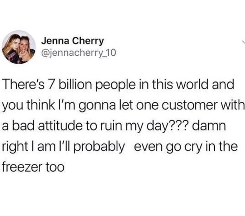 Text - Jenna Cherry @jennacherry 10 There's 7 billion people in this world and you think I'm gonna let one customer with a bad attitude to ruin my day??? damn right I am 'l probably even go cry in the freezer too