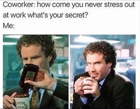 Product - Coworker: how come you never stress out at work what's your secret? Me: