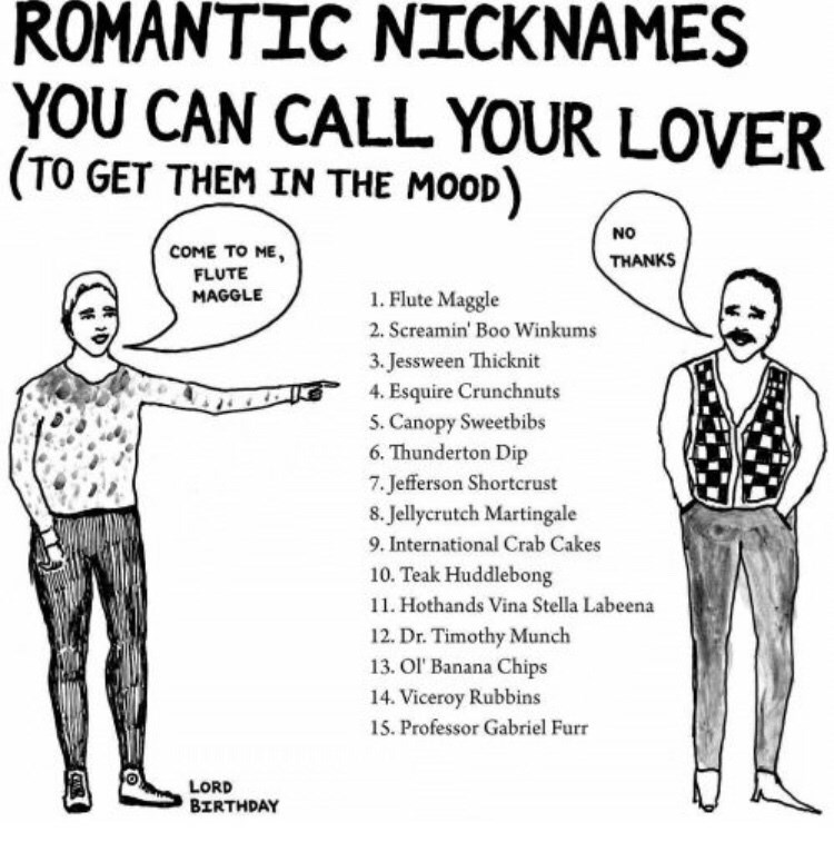 Standing - ROMANTIC NICKNAMES YOU CAN CALL YOUR LOVER (TO GET THEM IN THE MOOD) NO COME TO ME, FLUTE THANKS 1. Flute Maggle MAGGLE 2. Screamin' Boo Winkums 3.Jessween Thicknit 4. Esquire Crunchnuts 5. Canopy Sweetbibs 6. Thunderton Dip 7.Jefferson Shortcrust 8. Jellycrutch Martingale 9. International Crab Cakes 10. Teak Huddlebong 11. Hothands Vina Stella Labeena 12. Dr. Timothy Munch 13. Ol' Banana Chips 14. Viceroy Rubbins 15. Professor Gabriel Furr LORD BIRTHDAY