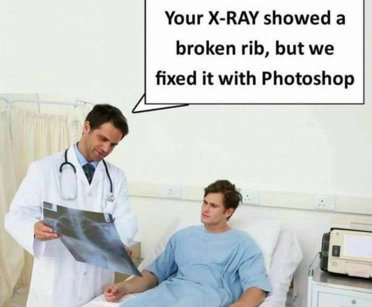 "Meme - ""Your X-RAY showed a broken rib, but we fixed it with Photoshop"""