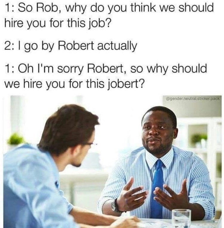 Text - 1: So Rob, why do you think we should hire you for this job? 2: go by Robert actually 1: Oh I'm sorry Robert, so why should we hire you for this jobert? @gender.neutralsticker.pack
