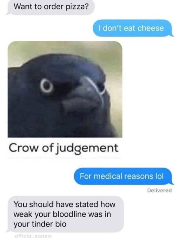 "Tinder - ""Want to order pizza? I don't eat cheese Crow of judgement For medical reasons lol Delivered You should have stated how weak your bloodline was in your tinder bio"""