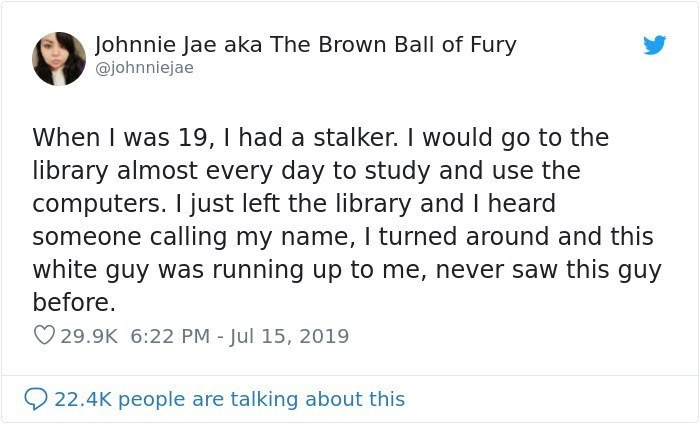 Text - Johnnie Jae aka The Brown Ball of Fury @johnniejae When I was 19, I had a stalker. I would go to the library almost every day to study and use the computers. I just left the library and I heard someone calling my name, I turned around and this white guy was running up to me, never saw this guy before 29.9K 6:22 PM - Jul 15, 2019 22.4K people are talking about this