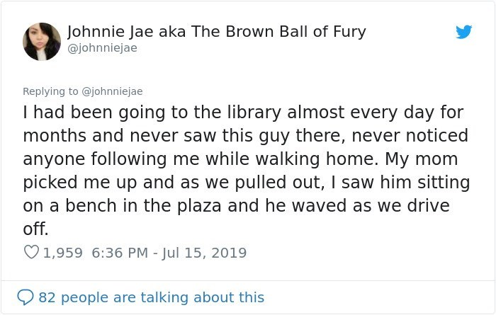 Text - Johnnie Jae aka The Brown Ball of Fury @johnniejae Replying to @johnniejae I had been going to the library almost every day for months and never saw this guy there, never noticed anyone following me while walking home. My mom picked me up and as we pulled out, I saw him sitting on a bench in the plaza and he waved as we drive off. 1,959 6:36 PM - Jul 15, 2019 82 people are talking about this