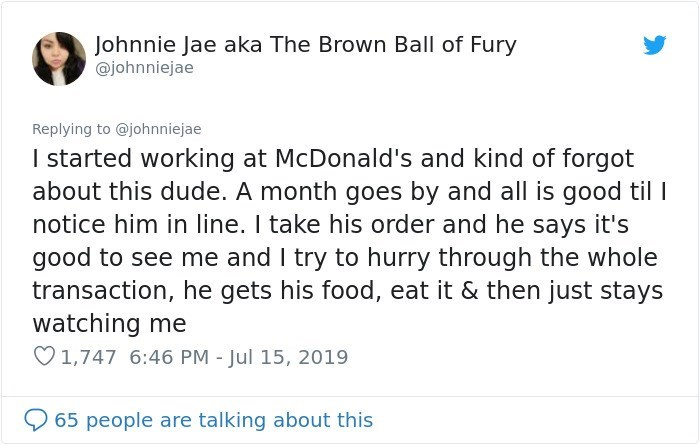 Text - Johnnie Jae aka The Brown Ball of Fury @johnniejae Replying to @johnniejae I started working at McDonald's and kind of forgot about this dude. A month goes by and all is good til I notice him in line. I take his order and he says it's good to see me and I try to hurry through the whole transaction, he gets his food, eat it & then just stays watching me 1,747 6:46 PM - Jul 15, 2019 65 people are talking about this