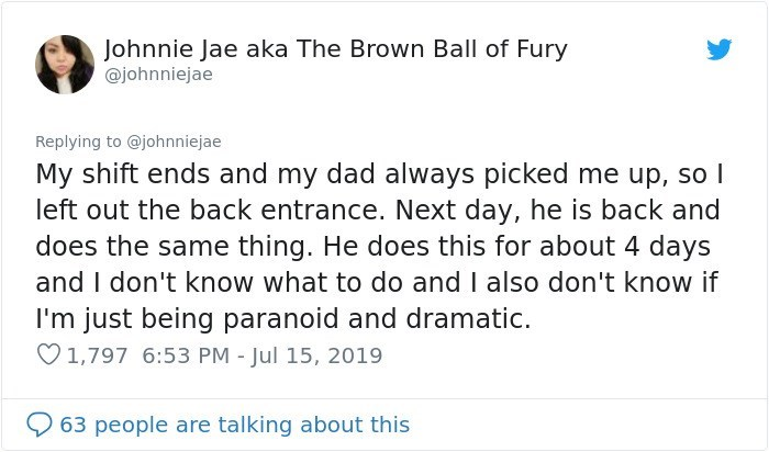 Text - Johnnie Jae aka The Brown Ball of Fury @johnniejae Replying to @johnniejae My shift ends and my dad always picked me up, so I left out the back entrance. Next day, he is back and does the same thing. He does this for about 4 days and I don't know what to do and I also don't know if I'm just being paranoid and dramatic. 1,797 6:53 PM - Jul 15, 2019 63 people are talking about this