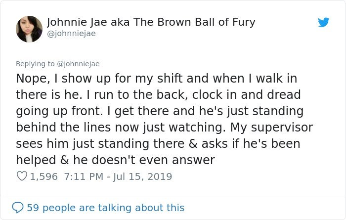 Text - Johnnie Jae aka The Brown Ball of Fury @johnniejae Replying to @johnniejae Nope, I show up for my shift and when I walk in there is he. I run to the back, clock in and dread going up front. I get there and he's just standing behind the lines now just watching. My supervisor sees him just standing there & asks if he's been helped & he doesn't even answer 1,596 7:11 PM - Jul 15, 2019 59 people are talking about this
