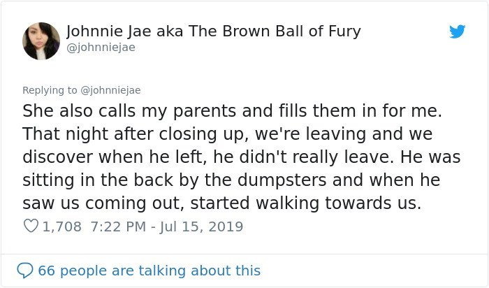 Text - Johnnie Jae aka The Brown Ball of Fury @johnniejae Replying to @johnniejae She also calls my parents and fills them in for me. That night after closing up, we're leaving and we discover when he left, he didn't really leave. He was sitting in the back by the dumpsters and when he saw us coming out, started walking towards us. 1,708 7:22 PM - Jul 15, 2019 66 people are talking about this