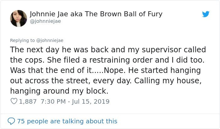 Text - Johnnie Jae aka The Brown Ball of Fury @johnniejae Replying to @johnniejae The next day he was back and my supervisor called the cops. She filed a restraining order and I did too. Was that the end of it.... Nope. He started hanging out across the street, every day. Calling my house hanging around my block. 1,887 7:30 PM - Jul 15, 2019 75 people are talking about this