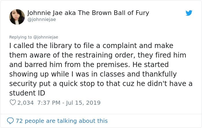 Text - Johnnie Jae aka The Brown Ball of Fury @johnniejae Replying to @johnniejae I called the library to file a complaint and make them aware of the restraining order, they fired him and barred him from the premises. He started showing up while I was in classes and thankfully security put a quick stop to that cuz he didn't have a student ID 2,034 7:37 PM - Jul 15, 2019 72 people are talking about this