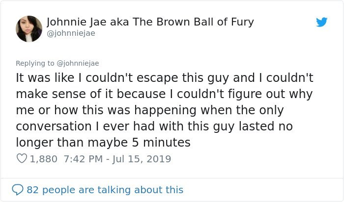 Text - Johnnie Jae aka The Brown Ball of Fury @johnniejae Replying to @johnniejae It was like I couldn't escape this guy and I couldn't make sense of it because I couldn't figure out why me or how this was happening when the only conversation I ever had with this guy lasted no longer than maybe 5 minutes 1,880 7:42 PM - Jul 15, 2019 82 people are talking about this