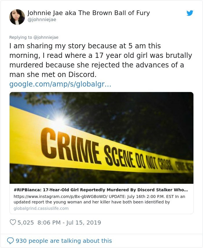 Text - Johnnie Jae aka The Brown Ball of Fury @johnniejae Replying to @johnniejae I am sharing my story because at 5 am this morning, I read where a 17 year old girl was brutally murdered because she rejected the advances of a man she met on Discord. google.com/amp/s/globalgr... CRIME SCERE CL C #RIPBianca: 17-Year-Old Girl Reportedly Murdered By Discord Stalker Who... https://www.instagram.com/p/Bx-gbWGBoWD/ UPDATE: July 16th 2:00 P.M. EST In an updated report the young woman and her killer hav
