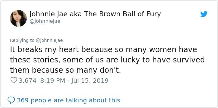 Text - Johnnie Jae aka The Brown Ball of Fury @johnniejae Replying to @johnniejae It breaks my heart because so many women have these stories, some of us are lucky to have survived them because so many don't. 3,674 8:19 PM - Jul 15, 2019 369 people are talking about this