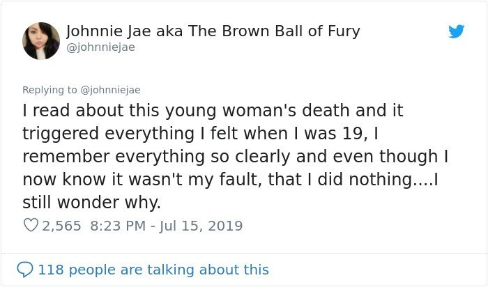 Text - Johnnie Jae aka The Brown Ball of Fury @johnniejae Replying to @johnniejae I read about this young woman's death and it triggered everything I felt when I was 19, remember everything so clearly and even though now know it wasn't my fault, that I did nothing.... still wonder why. 2,565 8:23 PM - Jul 15, 2019 118 people are talking about this