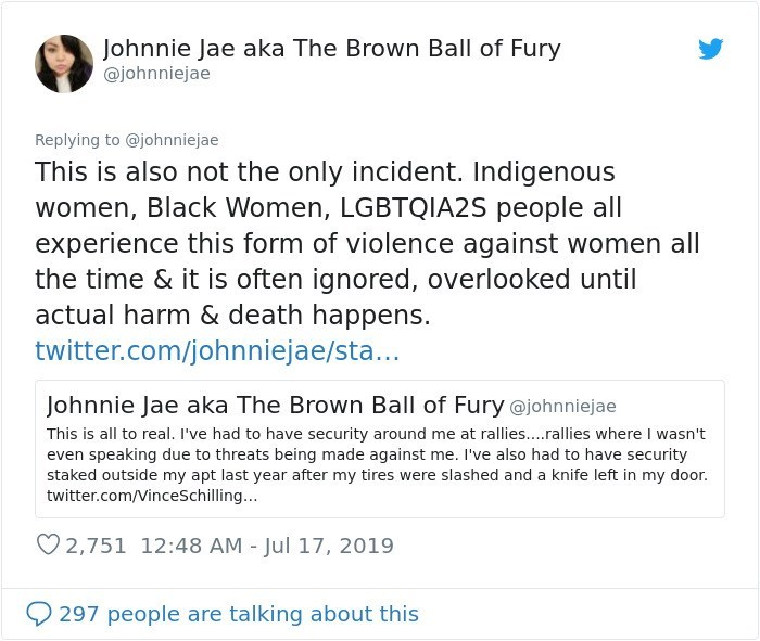 Text - Johnnie Jae aka The Brown Ball of Fury @johnniejae Replying to @johnniejae This is also not the only incident. Indigenous women, Black Women, LGBTQIA2S people all experience this form of violence against women all the time & it is often ignored, overlooked until actual harm & death happens. twitter.com/johnniejae/sta... Johnnie Jae aka The Brown Ball of Fury @johnniejae This is all to real. I've had to have security around me at rallies....rallies where I wasn't even speaking due to threa