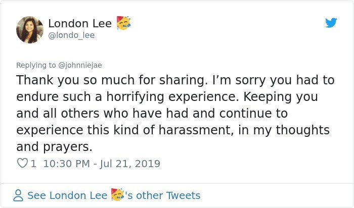 Text - London Lee @londo_lee Replying to @johnniejae Thank you so much for sharing. I'm sorry you had to endure such a horrifying experience. Keeping you and all others who have had and continue to experience this kind of harassment, in my thoughts and prayers. 1 10:30 PM - Jul 21, 2019 See London Lee 's other Tweets