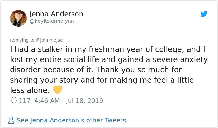 Text - Jenna Anderson @heyitsjennalynn Replying to @johnniejae I had a stalker in my freshman year of college, and I lost my entire social life and gained a severe anxiety disorder because of it. Thank you so much for sharing your story and for making me feel a little less alone. 117 4:46 AM - Jul 18, 2019 See Jenna Anderson's other Tweets