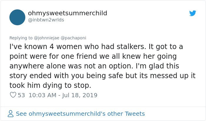Text - ohmysweetsummerchild @inbtwn2wrlds Replying to @johnniejae @pachaponi I've known 4 women who had stalkers. It got to a point were for one friend we all knew her going anywhere alone was not an option. I'm glad this story ended with you being safe but its messed up it took him dying to stop. 53 10:03 AM - Jul 18, 2019 See ohmysweetsummerchild's other Tweets