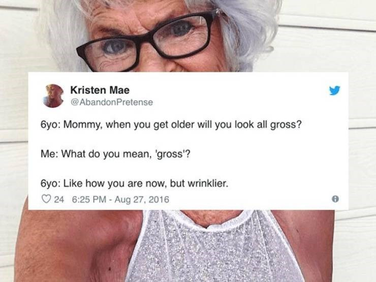 Face - Kristen Mae @AbandonPretense 6yo: Mommy, when you get older will you look all gross? Me: What do you mean, 'gross'? 6yo: Like how you are now, but wrinklier. 24 6:25 PM - Aug 27, 2016