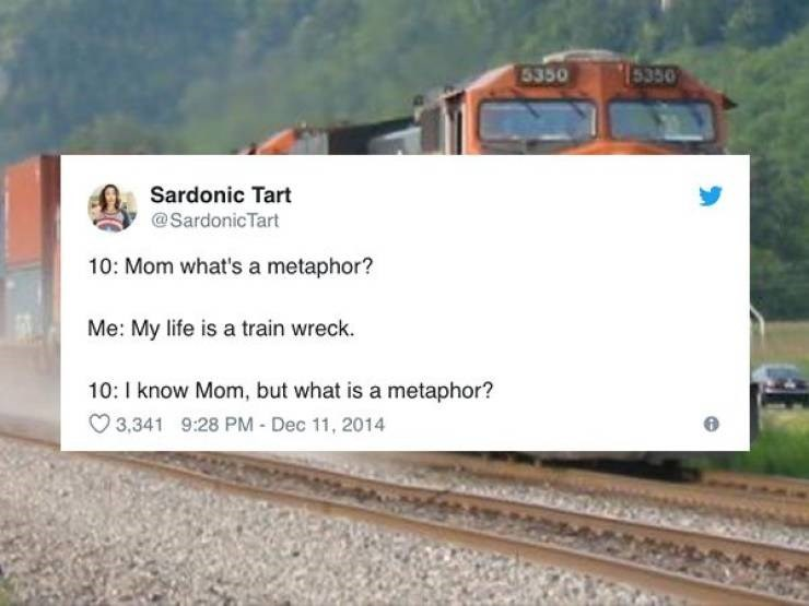 Transport - 15350 5350 Sardonic Tart @SardonicTart 10: Mom what's a metaphor? Me: My life is a train wreck. 10: 1 know Mom, but what is a metaphor? 9:28 PM - Dec 11, 2014 3,341