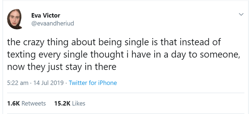 Text - Eva Victor @evaandheriud the crazy thing about being single is that instead of texting every single thought i have in a day to someone, now they just stay in there 5:22 am 14 Jul 2019 Twitter for iPhone 1.6K Retweets 15.2K Likes