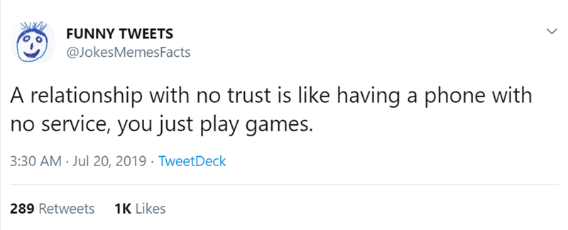 Text - FUNNY TWEETS @JokesMemes Facts A relationship with no trust is like having a phone with no service, you just play games. 3:30 AM Jul 20, 2019 TweetDeck 1K Likes 289 Retweets
