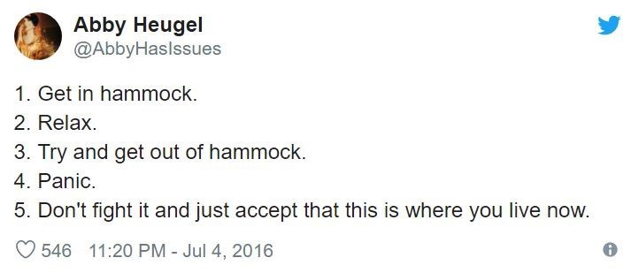 Text - Abby Heugel @AbbyHaslssues 1. Get in hammock. 2. Relax 3. Try and get out of hammock. 4. Panic. 5. Don't fight it and just accept that this is where you live now. 546 11:20 PM - Jul 4, 2016