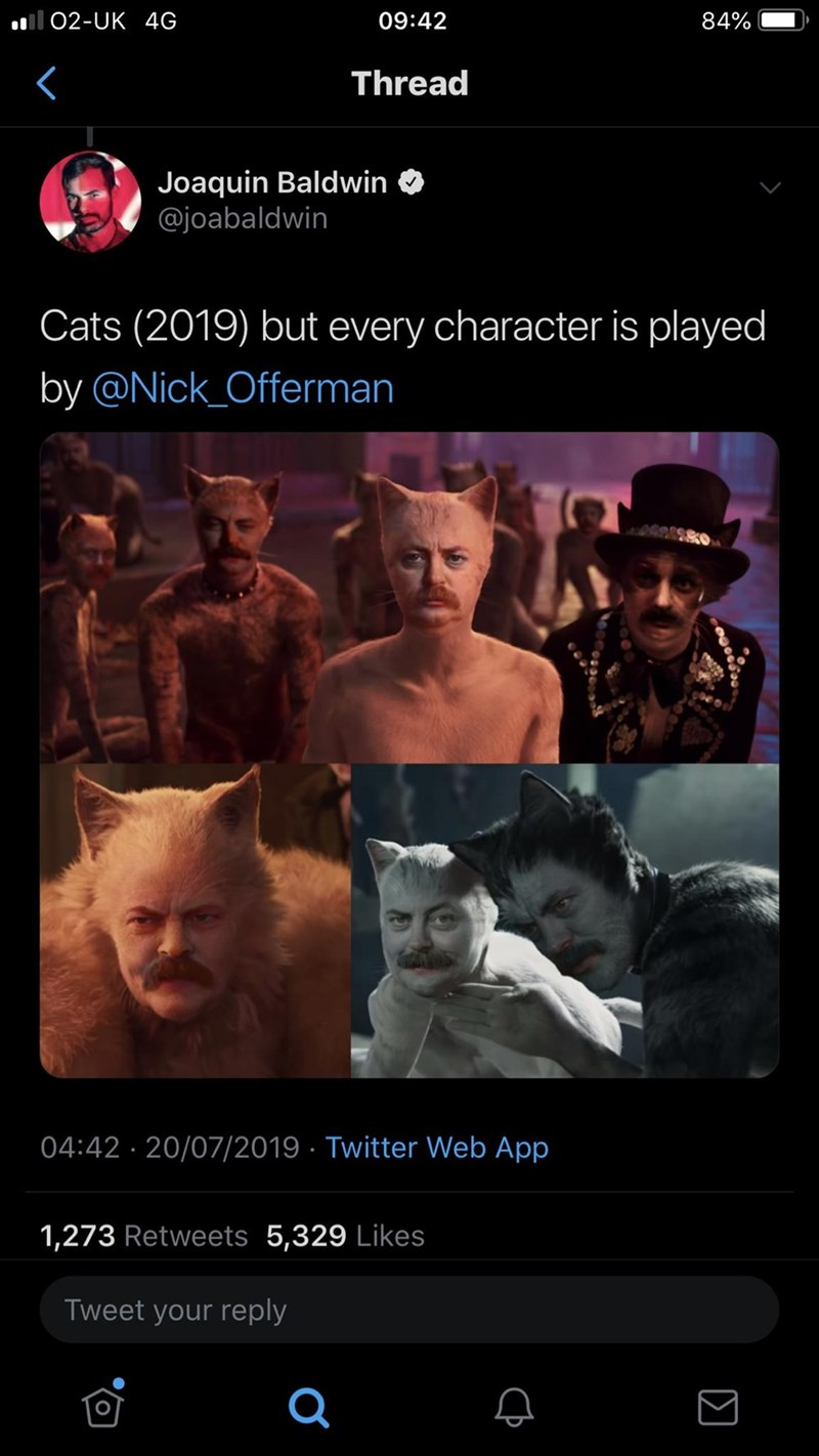 funny tweet - Movie - Il 02-UK 4G 09:42 84% Thread Joaquin Baldwin @joabaldwin Cats (2019) but every character is played by @Nick_Offerman 04:42 20/07/2019 Twitter Web App 1,273 Retweets 5,329 Likes Tweet your reply