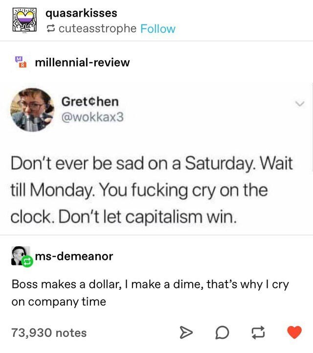 funny tweet - Text - quasarkisses cuteasstrophe Follow M millennial-review Gretchen @wokkax3 Don't ever be sad on a Saturday. Wait till Monday. You fucking cry on the clock. Don't let capitalism win. ms-demeanor Boss makes a dollar, I make a dime, that's why I cry on company time 73,930 notes