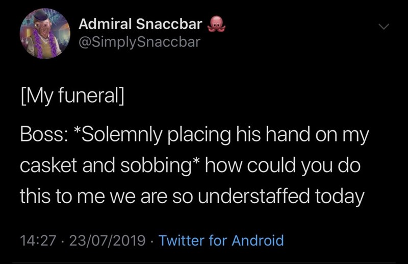 funny tweet - Text - Admiral Snaccbar @SimplySnaccbar [My funeral] Boss: *Solemnly placing his hand on my casket and sobbing* how could you do this to me we are so understaffed today 14:27 23/07/2019 Twitter for Android
