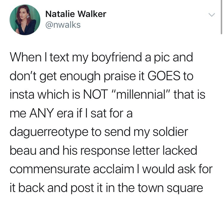"""funny tweet - Text - Natalie Walker @nwalks When I text my boyfriend a pic and don't get enough praise it GOES to insta which is NOT """"millennial"""" that is me ANY era if I sat for a daguerreotype to send my soldier beau and his response letter lacked commensurate acclaim I would ask for it back and post it in the town square"""