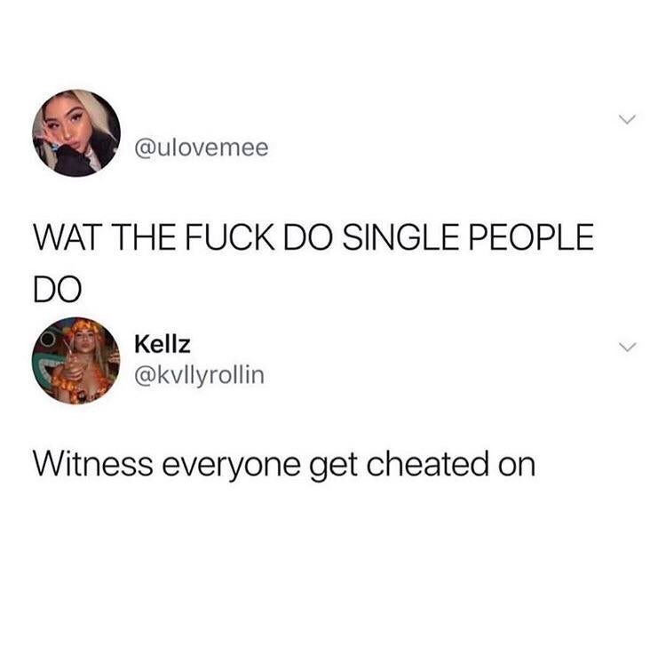 funny tweet - Text - @ulovemee WAT THE FUCK DO SINGLE PEOPLE DO Kellz @kvllyrollin Witness everyone get cheated on