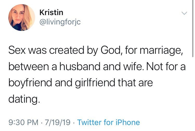 Text - Kristin @livingforjc Sex was created by God, for marriage, between a husband and wife. Not for a boyfriend and girlfriend that are dating. 9:30 PM 7/19/19 Twitter for iPhone