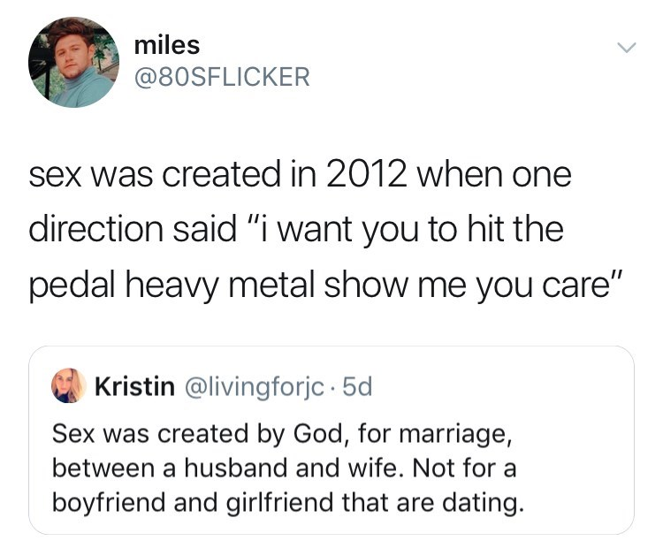 """Text - miles @80SFLICKER sex was created in 2012 when one direction said """" want you to hit the pedal heavy metal show me you care"""" Kristin @livingforjc 5d Sex was created by God, for marriage, between a husband and wife. Not for a boyfriend and girlfriend that are dating."""