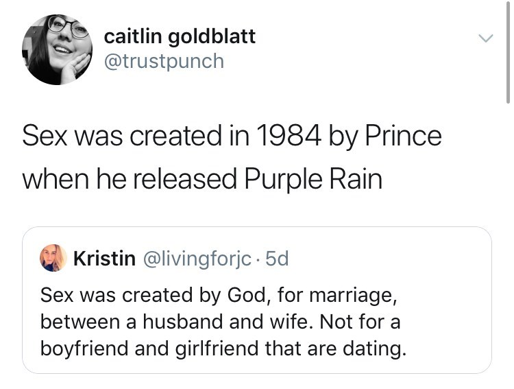 Text - caitlin goldblatt @trustpunch Sex was created in 1984 by Prince when he released Purple Rain Kristin @livingforjc 5d Sex was created by God, for marriage, between a husband and wife. Not for a boyfriend and girlfriend that are dating.