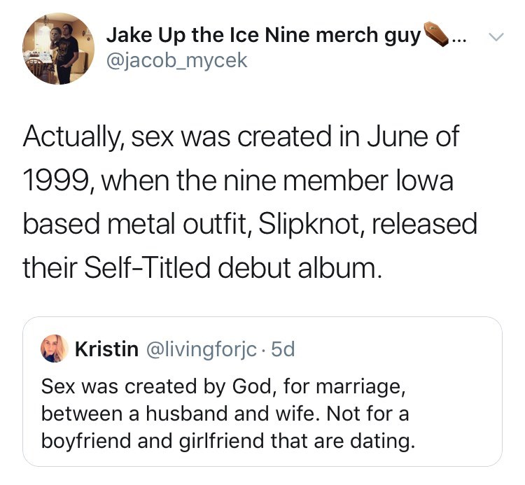 Text - Jake Up the Ice Nine merch guy @jacob_mycek Actually, sex was created in June of 1999, when the nine member lowa based metal outfit, Slipknot, released their Self-Titled debut album. Kristin @livingforjc 5d Sex was created by God, for marriage, between a husband and wife. Not for boyfriend and girlfriend that are dating.