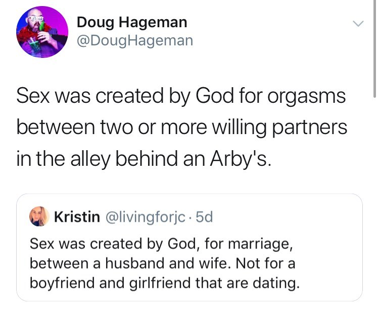 Text - Doug Hageman @DougHageman Sex was created by God for orgasms between two or more willing partners in the alley behind an Arby's. Kristin @livingforjc 5d Sex was created by God, for marriage, between a husband and wife. Not for a boyfriend and girlfriend that are dating.