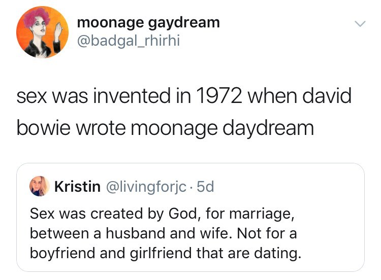 Text - moonage gaydream @badgal_rhirhi sex was invented in 1972 when david bowie wrote moonage daydream Kristin @livingforjc 5d Sex was created by God, for marriage, between a husband and wife. Not for a boyfriend and girlfriend that are dating