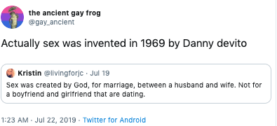 Text - the ancient gay frog @gay anclent Actually sex was invented in 1969 by Danny devito Kristin @livingforjc Jul 19 Sex was created by God, for marriage, between a husband and wife. Not for a boyfriend and girifriend that are dating. 1:23 AM Jul 22, 2019 Twitter for Android