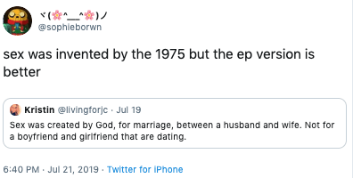 Text - @sophieborwn sex was invented by the 1975 but the ep version is better Kristin @livingforjc Jul 19 Sex was created by God, for marriage, between a husband and wife. Not for a boyfriend and girlfriend that are dating 6:40 PM Jul 21, 2019 Twitter for iPhone