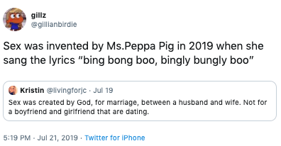 """Text - gillz @gillianbirdie Sex was invented by Ms.Peppa Pig in 2019 when she sang the lyrics """"bing bong boo, bingly bungly boo"""" Kristin @livingforjc Jul 19 Sex was created by God, for marriage, between a husband and wife. Not for a boyfriend and girlfriend that are dating. 5:19 PM Jul 21, 2019 Twitter for iPhone"""