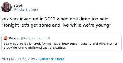 """Text - steph @flickermulhern sex was invented in 2012 when one direction said """"tonight let's get some and live while we're young"""" Kristin @livingforjc Jul 19 Sex was created by God, for marriage, between a husband and wife. Not for a boyfriend and girlfriend that are dating 7:03 PM Jul 22, 2019 Twitter for iPhone"""