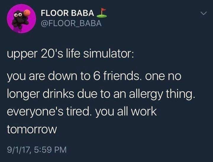 Text - FLOOR BABA @FLOOR BABA upper 20's life simulator: you are down to 6 friends. one no longer drinks due to an allergy thing. everyone's tired. you all work tomorrow 9/1/17, 5:59 PM