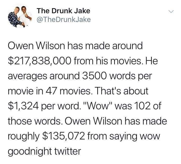 "Text - The Drunk Jake @TheDrunkJake Owen Wilson has made around $217,838,000 from his movies. He averages around 3500 words per movie in 47 movies. That's about $1,324 per word. ""Wow"" was 102 of those words. Owen Wilson has made roughly $135,072 from saying wow goodnight twitter"